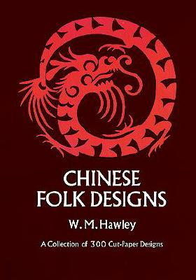 Image for Chinese Folk Designs: A Collection of 300 Cut-Paper Designs Used for Embroidery Together With 160 Chinese Art Symbols and Their Meanings