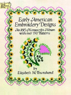 Image for Early American Embroidery Designs: An 1815 Manuscript Album with Over 190 Patterns