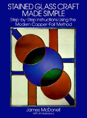 Stained Glass Craft Made Simple: Step-by-Step Instructions Using the Modern Copper-Foil Method (Dover Stained Glass Instruction), McDonell, James