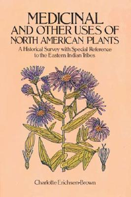 Medicinal and Other Uses of North American Plants: A Historical Survey with Special Reference to the Eastern Indian Tribes, Erichsen-Brown, Charlotte