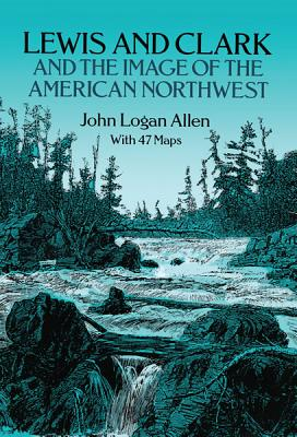 Lewis and Clark and the Image of the American Northwest, Allen, John Logan