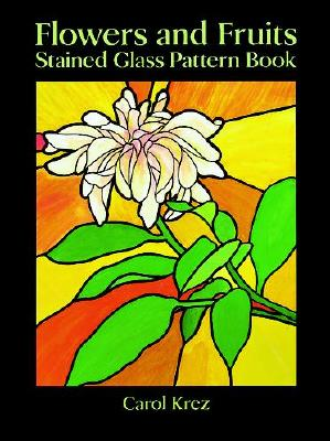 Flowers and Fruits Stained Glass Pattern Book (Dover Stained Glass Instruction), Krez, Carol