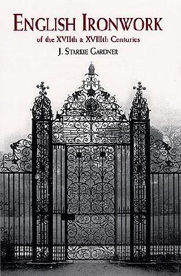 English Ironwork of the XVIIth & XVIIIth Centuries, Gardner, J. Starkie