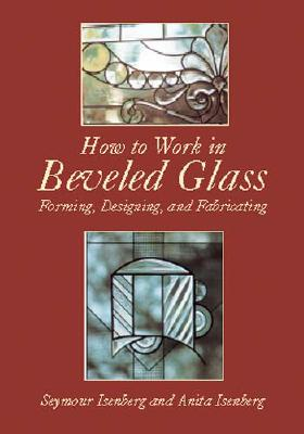 HOW TO WORK IN BEVELED GLASS : FORMING, SEYMOUR ISENBERG