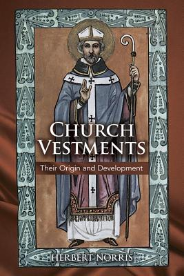 Church Vestments : Their Origin and Development, HERBERT NORRIS