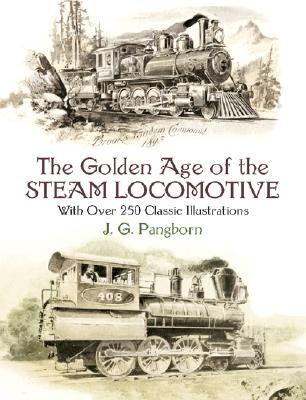 The Golden Age of the Steam Locomotive: With over 250 Classic Illustrations, J. G. Pangborn