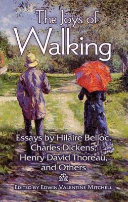 The Joys of Walking: Essays by Hilaire Belloc, Charles Dickens, Henry David Thoreau, and Others, Edwin Valentine Mitchell, ed.