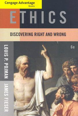 Cengage Advantage Books: Ethics: Discovering Right and Wrong 6th Edition, Louis P. Pojman  (Author), James Fieser (Author)
