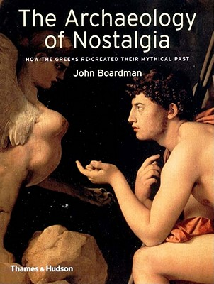 Image for The Archaeology of Nostalgia: How the Greeks Re-created their Mythical Past