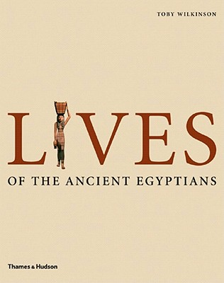 Lives of the Ancient Egyptians: Pharaohs, Queens, Courtiers and Commoners, WILKINSON, Toby