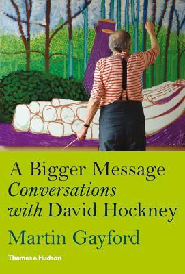 A Bigger Message: Conversations with David Hockney, Gayford, Martin