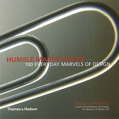 Humble Masterpieces : 100 Everyday Marvels of Design, Antonelli, Paola