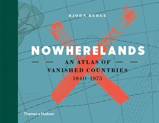 Image for Nowherelands: An Atlas of Vanished Countries 1840-1975