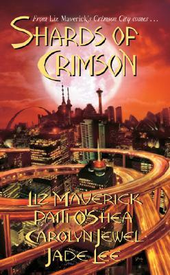 Shards of Crimson (Crimson City), Liz Maverick, Patti O'Shea, Carolyn Jewel, Jade Lee