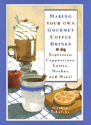 Making Your Own Gourmet Coffee Drinks: Espressos, Cappuccinos, Lattes, Mochas, and More!, Tekulsky, Mathew