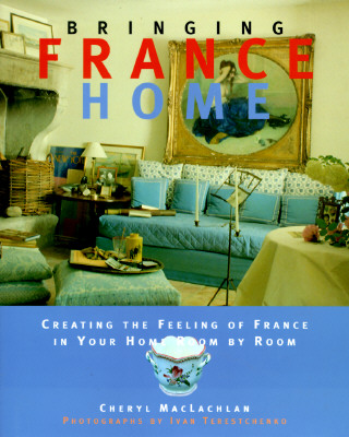 Image for Bringing it Home - France : Creating the Feeling of France in Your Home Room by Room