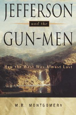 Jefferson and the Gun-Men: How the West Was Almost Lost, Montgomery, M.R.