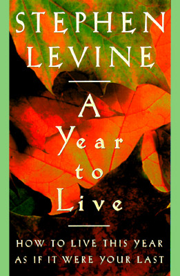 Image for A Year to Live : How to Live This Year As If It Were Your Last