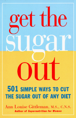 Get the Sugar Out: 501 Simple Ways to Cut the Sugar Out of Any Diet, Gittleman PH.D.  CNS, Ann Louise