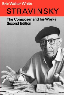 Stravinsky: The Composer and His Works, White, Eric Walter