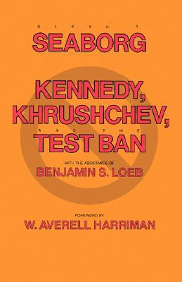 Kennedy, Khrushchev and the Test Ban, Seaborg, Glenn T.; Loeb, Benjamin S.