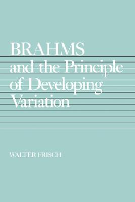 Brahms and the Principle of Developing Variation (California Studies in 19th-Century Music), Frisch, Walter