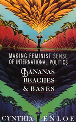 Bananas, Beaches and Bases: Making Feminist Sense of International Politics, Enloe, Cynthia