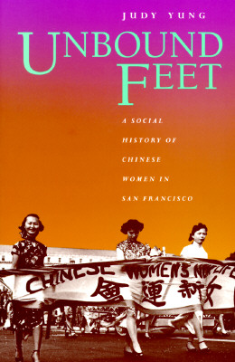 Unbound Feet: A Social History of Chinese Women in San Francisco, Yung, Judy
