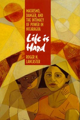 Life is Hard: Machismo, Danger, and the Intimacy of Power in Nicaragua, Lancaster, Roger N.