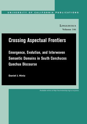 Image for Crossing Aspectual Frontiers: Emergence, Evolution, and Interwoven Semantic Domains in South Conchucos Quechua Discourse (UC Publications in Linguistics)