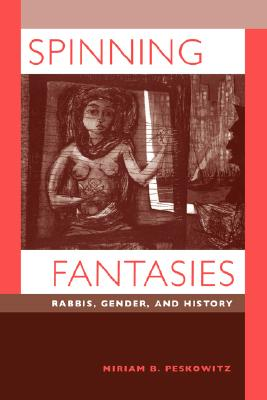 Spinning Fantasies: Rabbis, Gender, and History (Contraversions: Critical Studies in Jewish Literature, Culture, and Society), Peskowitz, Miriam B.