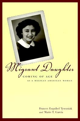 Migrant Daughter: Coming of Age as a Mexican American Woman, Tywoniak, Frances Esquibel; Garc�a, Mario T.
