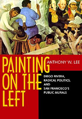 Painting on the Left: Diego Rivera, Radical Politics, and San Francisco's Public Murals (Ahmanson-Murphy Fine Arts Book S), Lee, Anthony W.