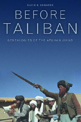 Before Taliban: Genealogies of  the Afghan Jihad, David B. Edwards
