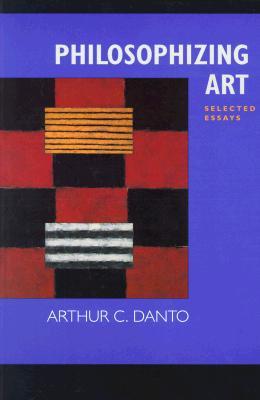 Philosophizing Art: Selected Essays, Danto, Arthur C.
