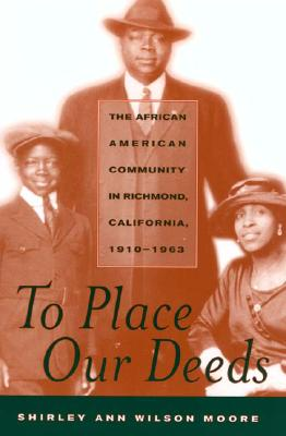 To Place Our Deeds: The African American Community in Richmond, California, 1910-1963, Moore, Shirley Ann Wilson