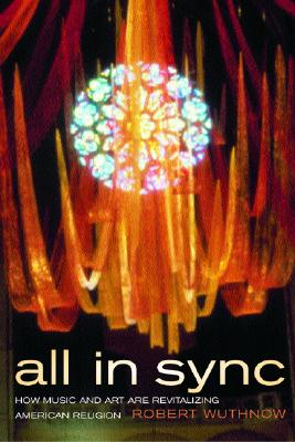All in Sync: How Music and Art Are Revitalizing American Religion, Wuthnow, Robert