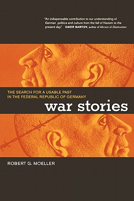 War Stories: The Search for a Usable Past in the Federal Republic of Germany, Moeller, Robert G.