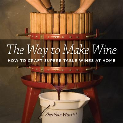 The Way to Make Wine: How to Craft Superb Table Wines at Home, Warrick, Sheridan