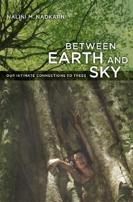 Between Earth and Sky: Our Intimate Connections to Trees, Nadkarni, Nalini M.
