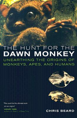 The Hunt for the Dawn Monkey: Unearthing the Origins of Monkeys, Apes, and Humans, Beard, Christopher