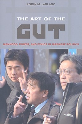 Image for Art of the Gut: Manhood, Power, and Ethics in Japanese Politics, The