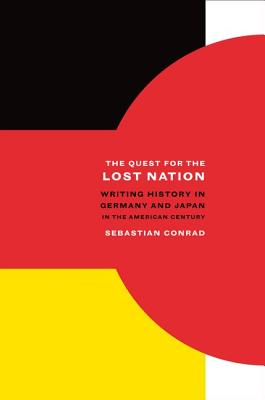 The Quest for the Lost Nation: Writing History in Germany and Japan in the American Century (California World History Library), Conrad, Sebastian