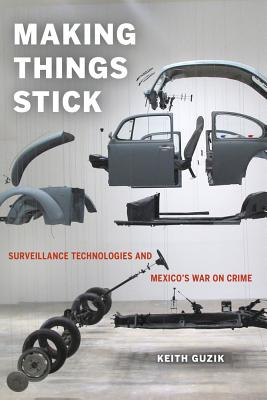 Making Things Stick: Surveillance Technologies and Mexico's War on Crime, Guzik, Keith