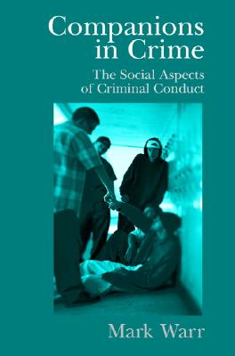 Companions in Crime: The Social Aspects of Criminal Conduct (Cambridge Studies in Criminology), Warr, Mark