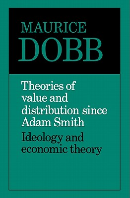 Theories of Value and Distribution since Adam Smith: Ideology and Economic Theory, Dobb, Maurice