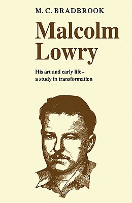 Malcolm Lowry: His Art and Early Life: A Study in Transformation, BRADBROOK, M. C.