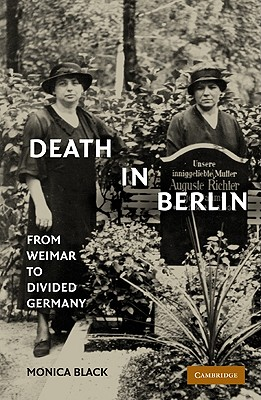 Death in Berlin: From Weimar to Divided Germany (Publications of the German Historical Institute), Black, Monica