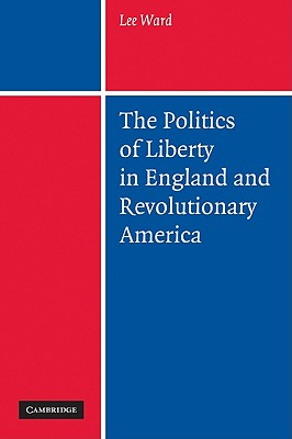 The Politics of Liberty in England and Revolutionary America, Ward, Lee