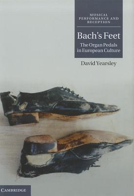 Bach's Feet: The Organ Pedals in European Culture (Musical Performance and Reception), Yearsley, David